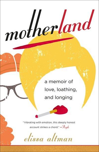 Motherland: A Memoir Of Love, Loathing, And Longing by Elissa Altman