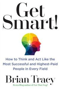 Book Get Smart!: How To Think And Act Like The Most Successful And Highest-paid People In Every Field by Brian Tracy