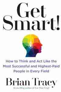 Get Smart!: How To Think And Act Like The Most Successful And Highest-paid People In Every Field by Brian Tracy