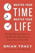 Master Your Time, Master Your Life: The Breakthrough System To Get More Results, Faster, In Every…