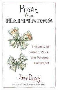 Book Profit From Happiness: The Unity Of Wealth, Work, And Personal Fulfillment by Jake Ducey