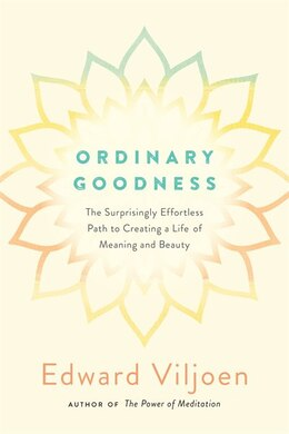 Book Ordinary Goodness: The Surprisingly Effortless Path To Creating A Life Of Meaning And Beauty by Edward Viljoen