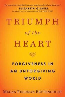 Book Triumph Of The Heart: Forgiveness In An Unforgiving World by Megan Feldman Bettencourt