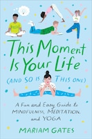 This Moment Is Your Life (and So Is This One): A Fun And Easy Guide To Mindfulness, Meditation, And…