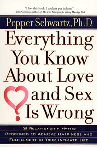 Everything You Know About Love And Sex Is Wrong: 25 Relationship Myths Redefined To Achieve…