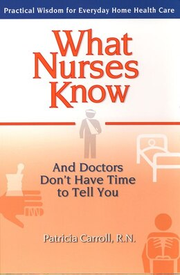 Book What Nurses Know And Doctors Don't Have Time To Tell You: Practical Wisdom For Everyday Home Health… by Pat Carroll