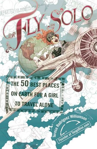 Fly Solo: The 50 Best Places On Earth For A Girl To Travel Alone by Teresa Rodriguez Williamson