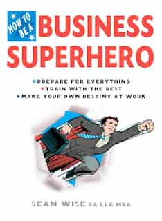 How To Be A Business Superhero: Prepare For Everything, Train With The Best, Make Your Own Destiny At Work by Sean Wise, Ba, Llb, Mba