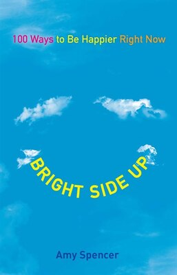 Book Bright Side Up: 100 Ways To Be Happier Right Now by Amy Spencer