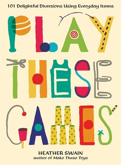 Play These Games: 101 Delightful Diversions Using Everyday Items by Heather Swain