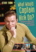 What Would Captain Kirk Do?: Intergalactic Wisdom From The Captain Of The U.s.s. Enterprise