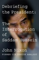 Book Debriefing The President: The Interrogation Of Saddam Hussein by John Nixon