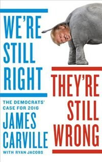 We're Still Right, They're Still Wrong: The Democrats' Case For 2016 by James Carville