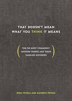 That Doesn't Mean What You Think It Means: The 150 Most Commonly Misused Words And Their Tangled…