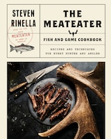 The Meateater Fish And Game Cookbook: Recipes And Techniques For Every Hunter And Angler