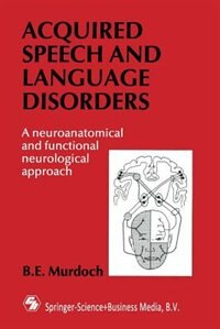 Book Acquired Speech and Language Disorders: A neuroanatomical and functional neurological approach by B. E. Murdoch