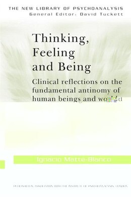 Book Thinking, Feeling, and Being: Clinical Reflections on the Fundamental Antinomy of Human Beings and… by Ignacio Matte-blanco