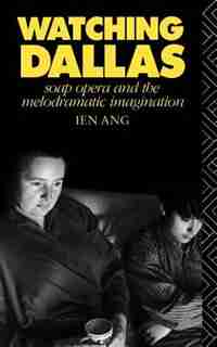 Watching Dallas: Soap Opera and the Melodramatic Imagination by Ien Ang