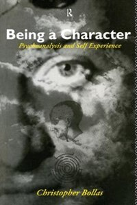Book Being a Character: Psychoanalysis and Self Experience by Christopher Bollas