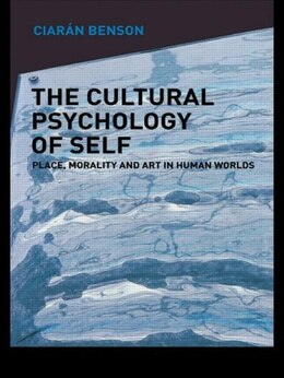 Book The Cultural Psychology of Self: Place, Morality and Art in Human Worlds by Ciaran Benson