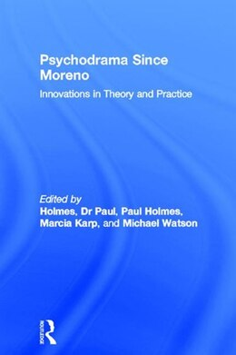 Book Psychodrama Since Moreno: Innovations in Theory and Practice by Dr Paul Holmes