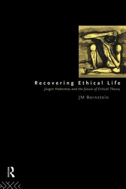 Book Recovering Ethical Life: Jurgen Habermas and the Future of Critical Theory by Jay. M Bernstein