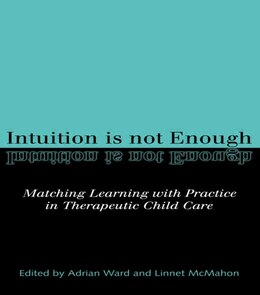 Book Intuition is Not Enough: Matching Learning with Practice in Therapeutic Child Care by Linnet Mcmahon