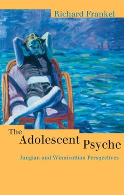 Book The Adolescent Psyche: Jungian and Winnicottian Perspectives by Richard Frankel