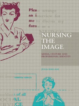 Book Nursing the Image: Media, Culture and Professional Identity by Julia Hallam