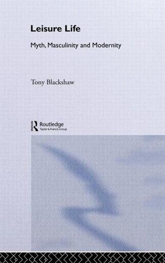 Leisure Life: Myth, Modernity and Masculinity by Tony Blackshaw
