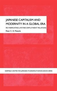Japanese Capitalism and Modernity in a Global Era: Refabricating Lifetime Employment Relations