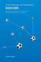 The Science Of Training Soccer: A Scientific Approach to Developing Strength, Speed and Endurance