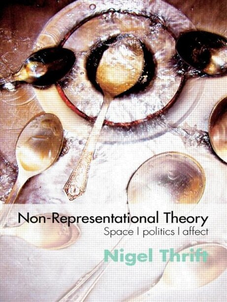 Non-Representational Theory: Space, Politics, Affect by Nigel Thrift