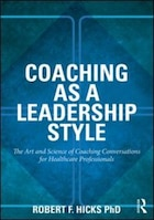 Coaching As A Leadership Style: The Art And Science Of Coaching Conversations For Healthcare…