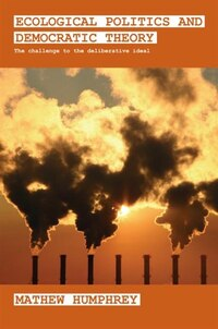 Ecological Politics and Democratic Theory: The Challenge to the Deliberative Ideal
