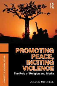 Promoting Peace, Inciting Violence: The Role of Religion and Media