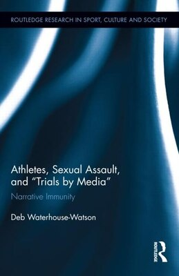 "Book Athletes, Sexual Assault, And ""trials By Media"": Narrative Immunity by Deb Waterhouse-watson"