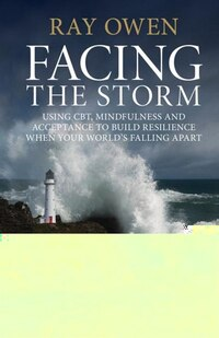 Facing the Storm: Using CBT, Mindfulness and Acceptance to Build Resilience when your World's…