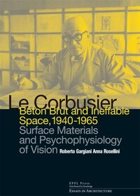 Le Corbusier: Beton Brut And Ineffable Space (1940 ¿ 1965): Surface Materials And Psychophysiology…