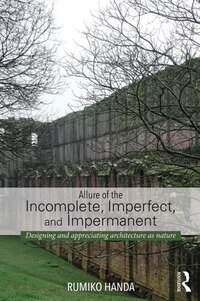 Allure Of The Incomplete, Imperfect, And Impermanent: Designing And Appreciating Architecture As…