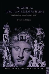 The World Of Juba Ii And Kleopatra Selene: Royal Scholarship On Rome's African Frontier