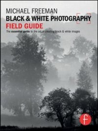 Black And White Photography Field Guide: The Essential Guide To The Art Of Creating Black & White…