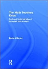 The Math Teachers Know: Profound Understanding Of Emergent Mathematics by Brent Davis