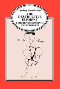 The Destructive Element: British Psychoanalysis and Modernism