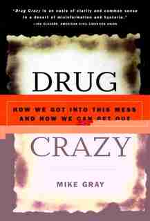 Drug Crazy: How We Got into This Mess and How We Can Get Out by Mike Gray