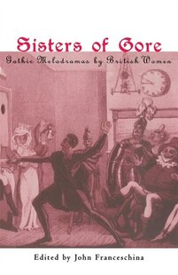 Sisters of Gore: Seven Gothic Melodramas by British Women, 1790-1843