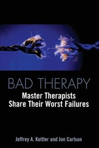 Bad Therapy: Master THerapists Share Their Worst Failures by Jeffrey A. Kottler