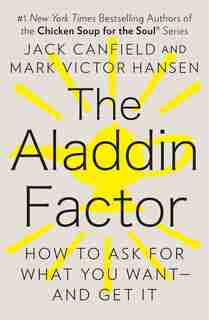 The Aladdin Factor: How To Ask For What You Want--and Get It by Jack Canfield