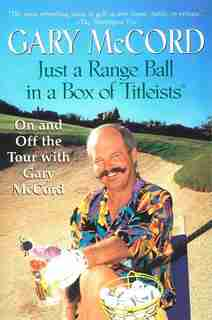 Just A Range Ball In A Box Of Titleists: On And Off The Tour With Gary Mccord by Gary Mccord