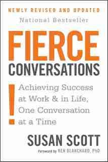 Fierce Conversations (revised And Updated): Achieving Success At Work And In Life One Conversation At A Time by Susan Scott